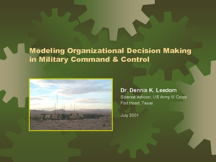 Modeling Organizational Decision Making in Military Command & Control Dr. Dennis K. Leedom Science