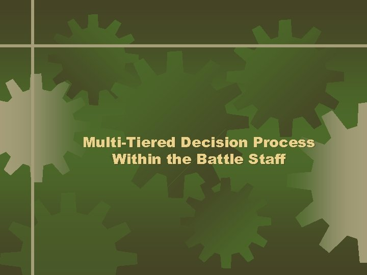 Multi-Tiered Decision Process Within the Battle Staff