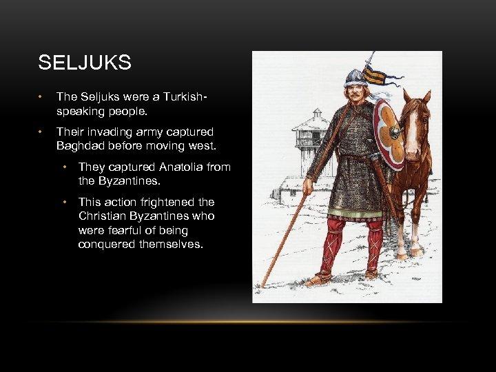 SELJUKS • The Seljuks were a Turkishspeaking people. • Their invading army captured Baghdad