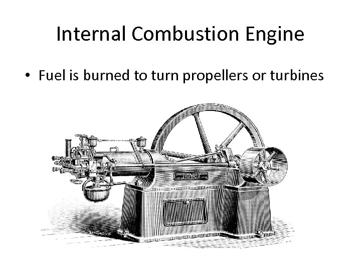 Internal Combustion Engine • Fuel is burned to turn propellers or turbines