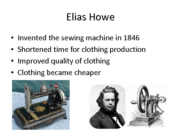 Elias Howe • • Invented the sewing machine in 1846 Shortened time for clothing