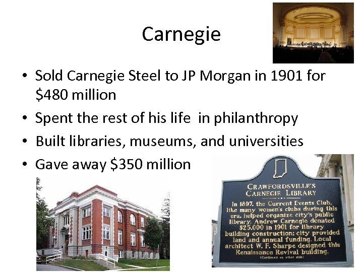 Carnegie • Sold Carnegie Steel to JP Morgan in 1901 for $480 million •