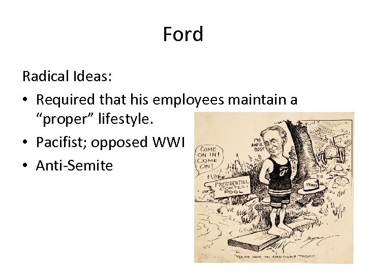 "Ford Radical Ideas: • Required that his employees maintain a ""proper"" lifestyle. • Pacifist;"
