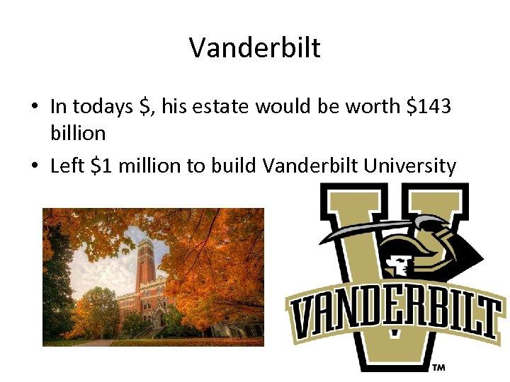 Vanderbilt • In todays $, his estate would be worth $143 billion • Left
