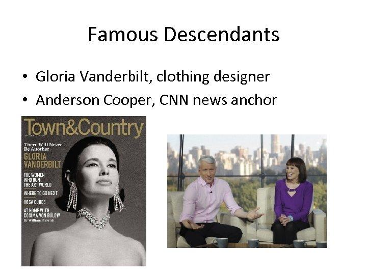 Famous Descendants • Gloria Vanderbilt, clothing designer • Anderson Cooper, CNN news anchor
