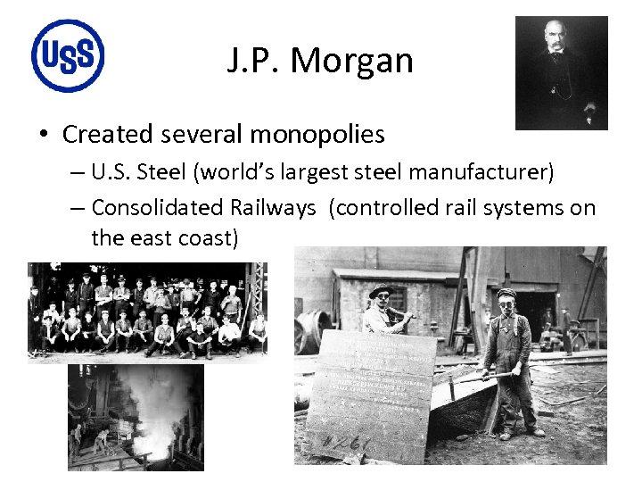 J. P. Morgan • Created several monopolies – U. S. Steel (world's largest steel