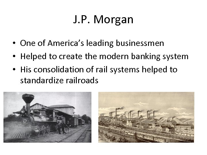 J. P. Morgan • One of America's leading businessmen • Helped to create the