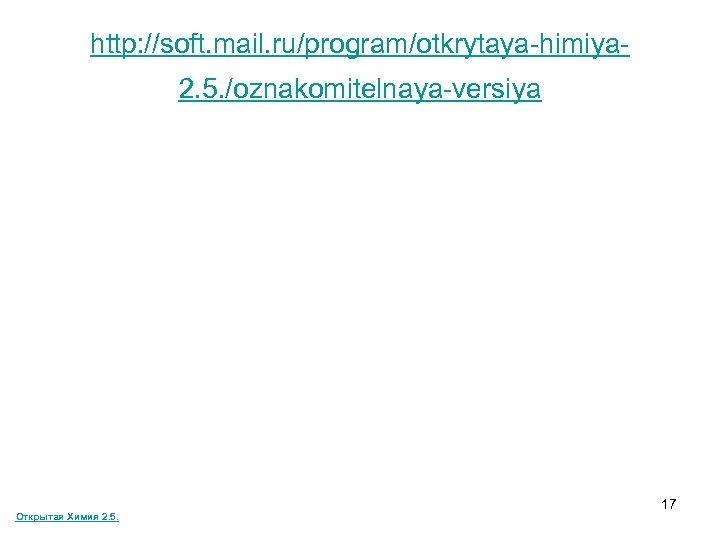 http: //soft. mail. ru/program/otkrytaya-himiya 2. 5. /oznakomitelnaya-versiya Открытая Химия 2. 5. 17