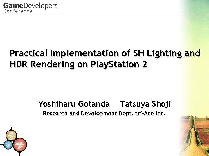 Practical Implementation of SH Lighting and HDR Rendering on Play. Station 2 Yoshiharu Gotanda