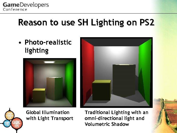 Reason to use SH Lighting on PS 2 • Photo-realistic lighting Global Illumination with