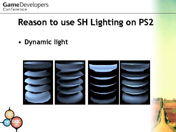 Reason to use SH Lighting on PS 2 • Dynamic light