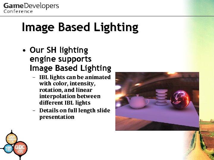 Image Based Lighting • Our SH lighting engine supports Image Based Lighting – IBL