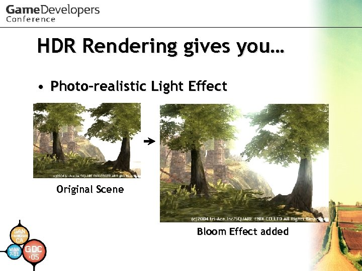 HDR Rendering gives you… • Photo-realistic Light Effect Original Scene Bloom Effect added