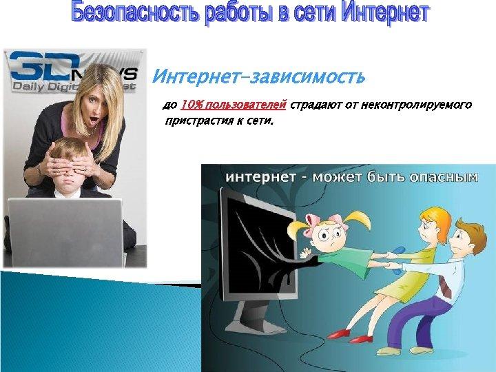 Интернет-зависимость до 10% пользователей страдают от неконтролируемого пристрастия к сети.