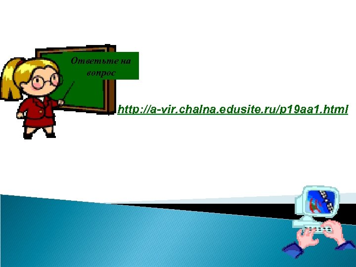 Ответьте на вопрос http: //a-vir. chalna. edusite. ru/p 19 aa 1. html