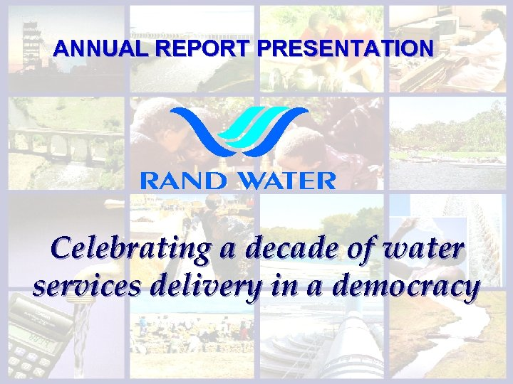 ANNUAL REPORT PRESENTATION Celebrating a decade of water services delivery in a democracy