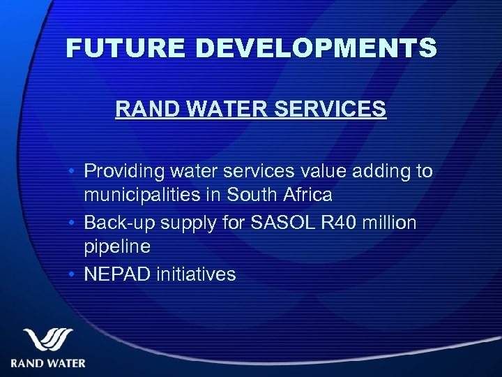 FUTURE DEVELOPMENTS RAND WATER SERVICES • Providing water services value adding to municipalities in