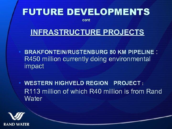 FUTURE DEVELOPMENTS cont INFRASTRUCTURE PROJECTS • BRAKFONTEIN/RUSTENBURG 80 KM PIPELINE : R 450 million