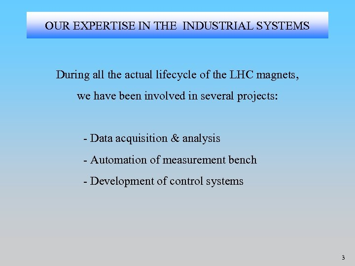 OUR EXPERTISE IN THE INDUSTRIAL SYSTEMS During all the actual lifecycle of the LHC