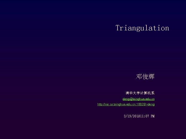 Triangulation 邓俊辉 清华大学计算机系 deng@tsinghua. edu. cn http: //vis. cs. tsinghua. edu. cn: 10020/~deng 3/19/201811: