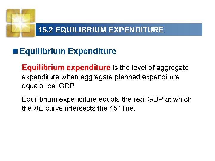 15. 2 EQUILIBRIUM EXPENDITURE <Equilibrium Expenditure Equilibrium expenditure is the level of aggregate expenditure