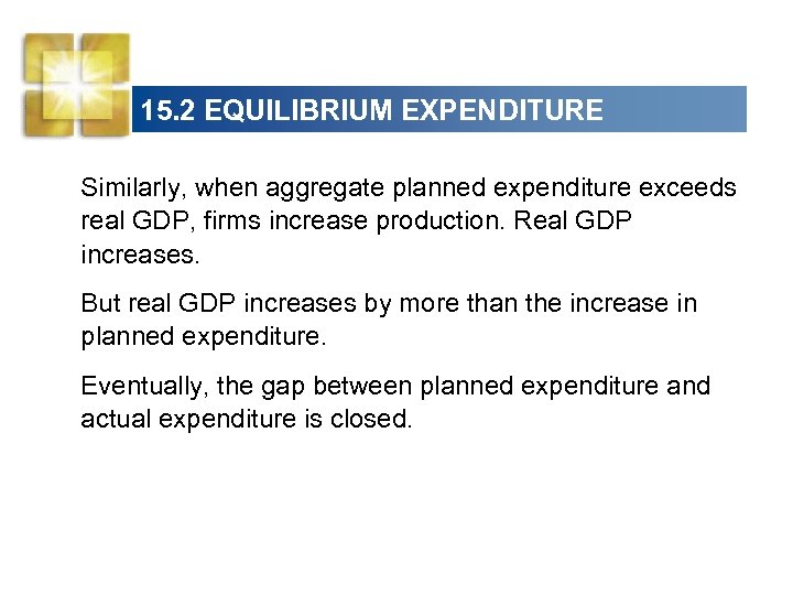 15. 2 EQUILIBRIUM EXPENDITURE Similarly, when aggregate planned expenditure exceeds real GDP, firms increase