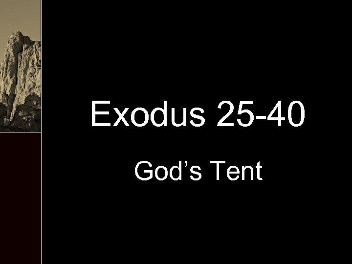 Exodus 25 -40 God's Tent
