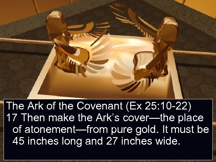 The Ark of the Covenant (Ex 25: 10 -22) 17 Then make the Ark's