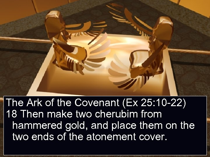 The Ark of the Covenant (Ex 25: 10 -22) 18 Then make two cherubim