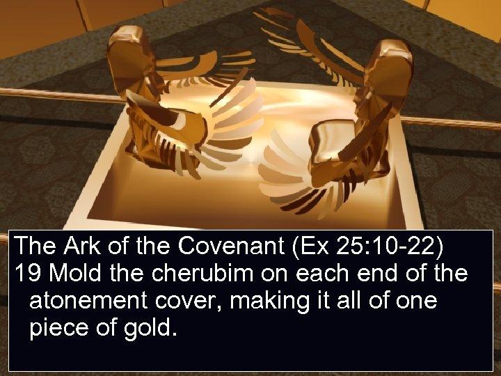 The Ark of the Covenant (Ex 25: 10 -22) 19 Mold the cherubim on