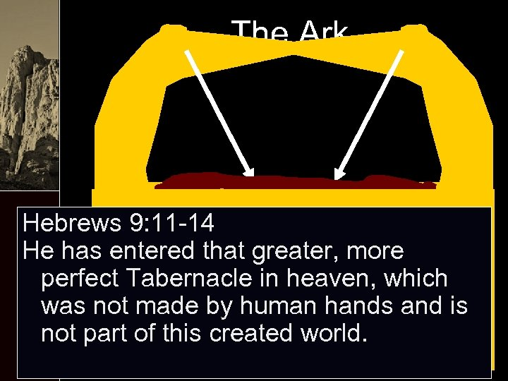 The Ark Hebrews 9: 11 -14 He has entered that greater, more perfect Tabernacle