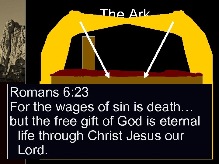 The Ark Romans 6: 23 For the wages of sin is death… but the