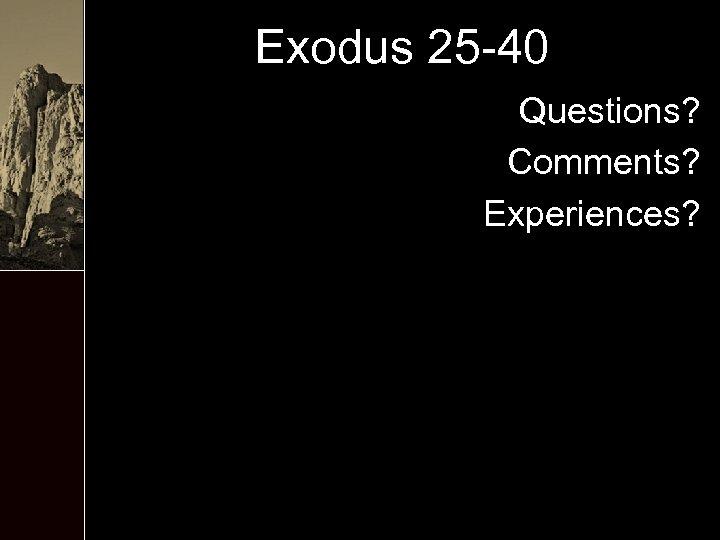 Exodus 25 -40 Questions? Comments? Experiences?