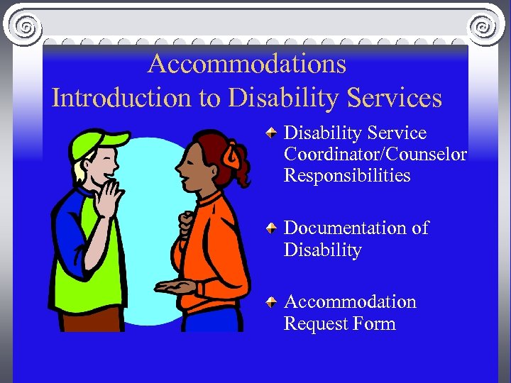 Accommodations Introduction to Disability Services Disability Service Coordinator/Counselor Responsibilities Documentation of Disability Accommodation Request