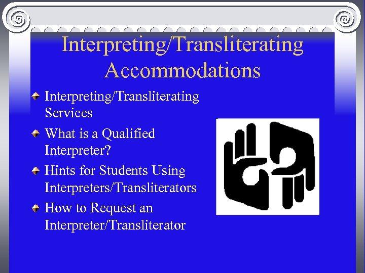Interpreting/Transliterating Accommodations Interpreting/Transliterating Services What is a Qualified Interpreter? Hints for Students Using Interpreters/Transliterators
