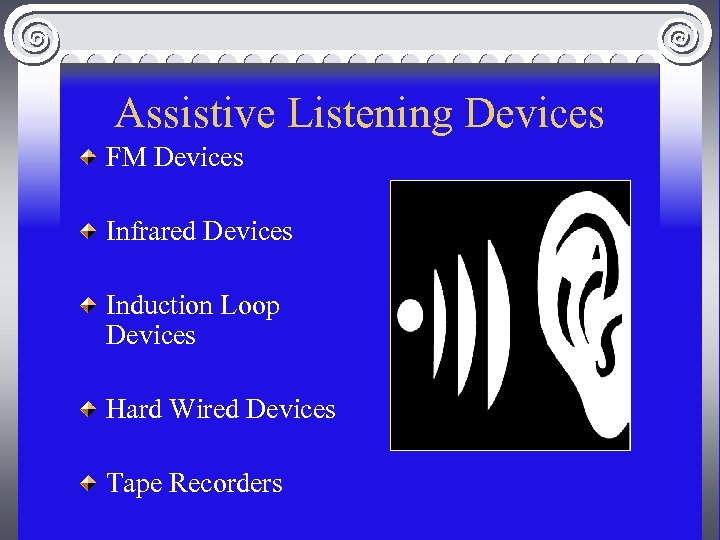 Assistive Listening Devices FM Devices Infrared Devices Induction Loop Devices Hard Wired Devices Tape