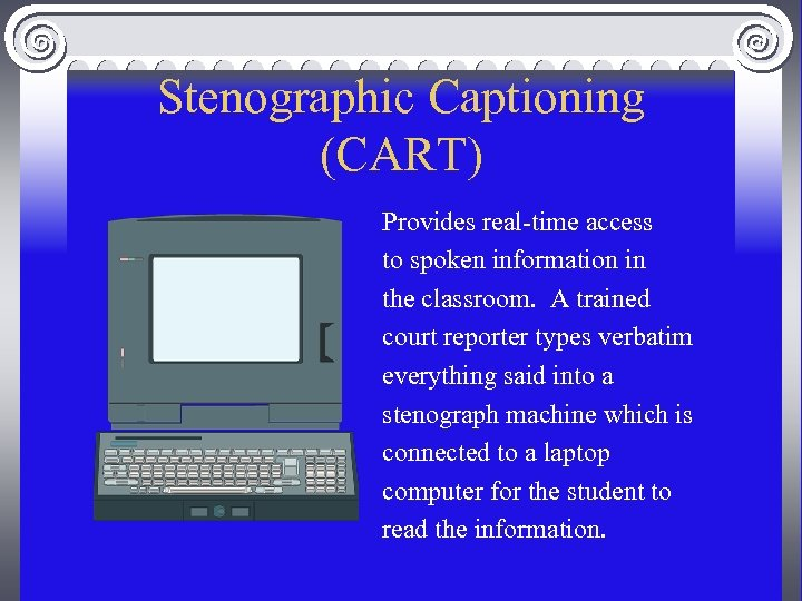 Stenographic Captioning (CART) Provides real-time access to spoken information in the classroom. A trained