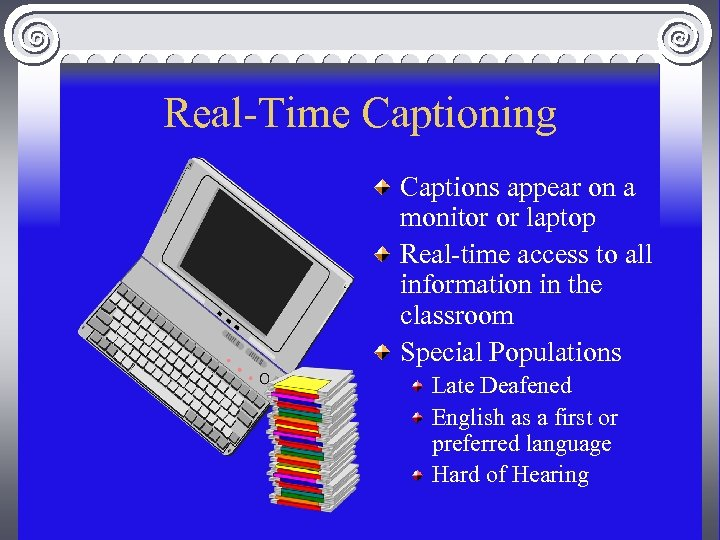 Real-Time Captioning Captions appear on a monitor or laptop Real-time access to all information