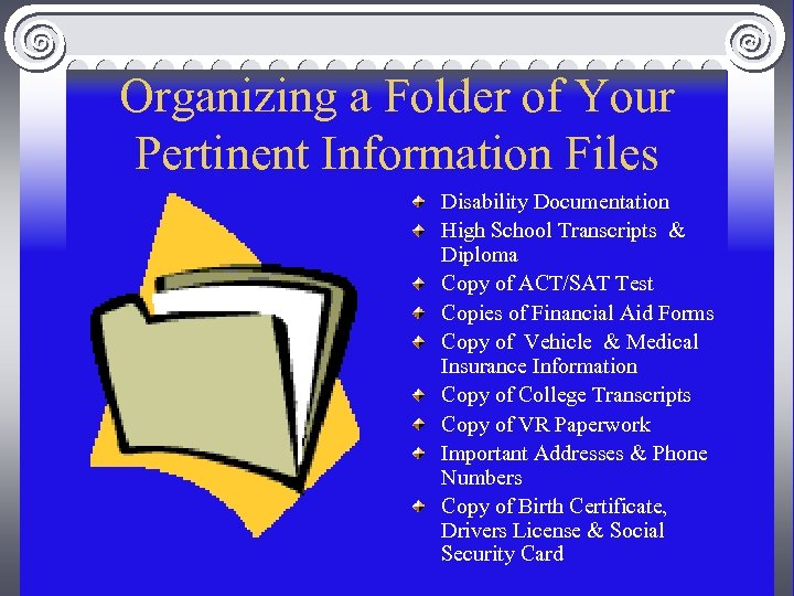Organizing a Folder of Your Pertinent Information Files Disability Documentation High School Transcripts &