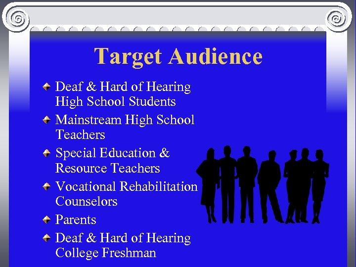 Target Audience Deaf & Hard of Hearing High School Students Mainstream High School Teachers