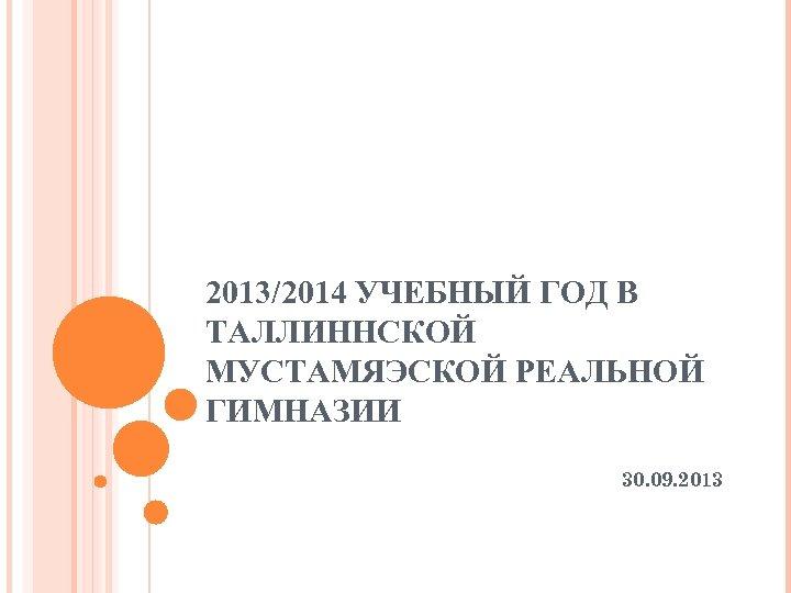 2013/2014 УЧЕБНЫЙ ГОД В ТАЛЛИННСКОЙ МУСТАМЯЭСКОЙ РЕАЛЬНОЙ ГИМНАЗИИ 30. 09. 2013