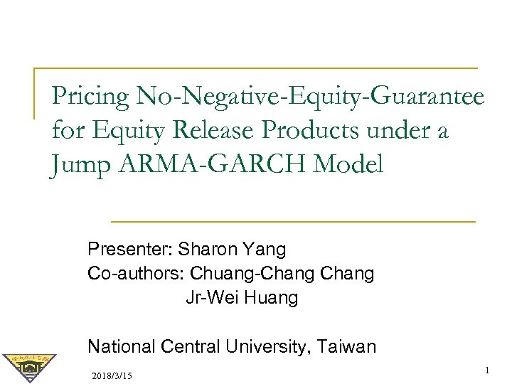 Pricing No-Negative-Equity-Guarantee for Equity Release Products under a Jump ARMA-GARCH Model Presenter: Sharon Yang