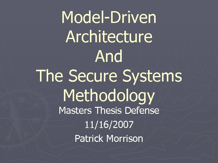 Model-Driven Architecture And The Secure Systems Methodology Masters Thesis Defense 11/16/2007 Patrick Morrison