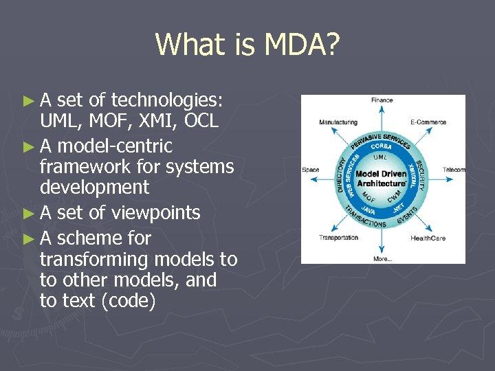 What is MDA? ►A set of technologies: UML, MOF, XMI, OCL ► A model-centric