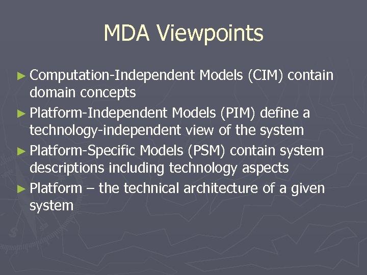 MDA Viewpoints ► Computation-Independent Models (CIM) contain domain concepts ► Platform-Independent Models (PIM) define