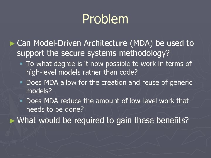 Problem ► Can Model-Driven Architecture (MDA) be used to support the secure systems methodology?