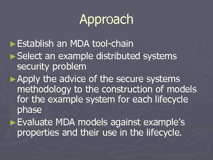 Approach ► Establish an MDA tool-chain ► Select an example distributed systems security problem
