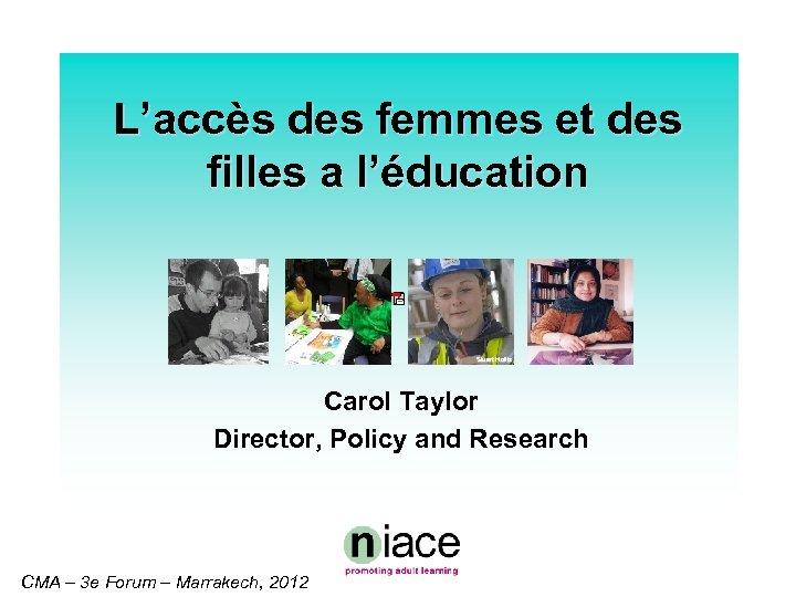 L'accès des femmes et des filles a l'éducation Stuart Hollis Carol Taylor Director, Policy
