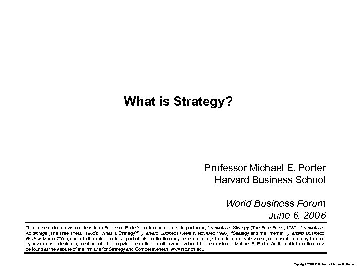 What is Strategy? Professor Michael E. Porter Harvard Business School World Business Forum June