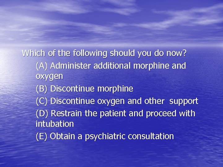 Which of the following should you do now? (A) Administer additional morphine and oxygen